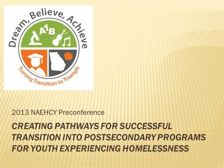 CREATING PATHWAYS FOR SUCCESSFUL TRANSITION INTO POSTSECONDARY PROGRAMS FOR YOUTH EXPERIENCING HOMELESSNESS 2013 NAEHCY Preconference.