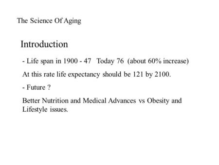 The Science Of Aging - Life span in 1900 - 47 Today 76 (about 60% increase) At this rate life expectancy should be 121 by 2100. - Future ? Better Nutrition.
