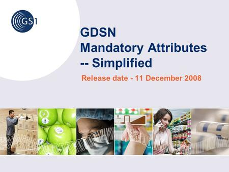 GDSN Mandatory Attributes -- Simplified Release date - 11 December 2008.