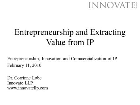 Entrepreneurship and Extracting Value from IP Dr. Corrinne Lobe Innovate LLP www.innovatellp.com Entrepreneurship, Innovation and Commercialization of.