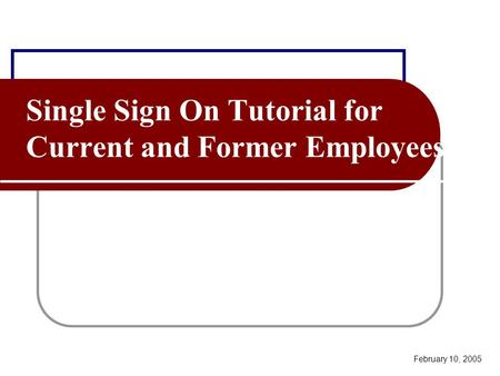 Single Sign On Tutorial for Current and Former Employees February 10, 2005.