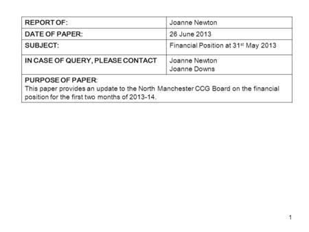 1 REPORT OF:Joanne Newton DATE OF PAPER:26 June 2013 SUBJECT:Financial Position at 31 st May 2013 IN CASE OF QUERY, PLEASE CONTACTJoanne Newton Joanne.