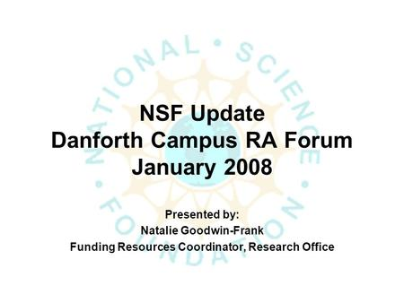 NSF Update Danforth Campus RA Forum January 2008 Presented by: Natalie Goodwin-Frank Funding Resources Coordinator, Research Office.