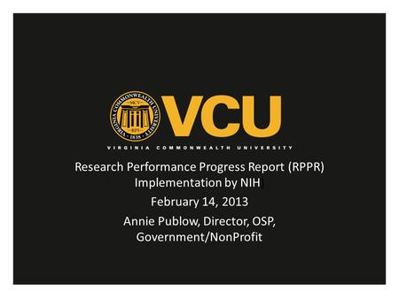 Research Performance Progress Report (RPPR) Implementation by NIH) February 14, 2013 Annie Publow, Director, OSP, Government/NonProfit.