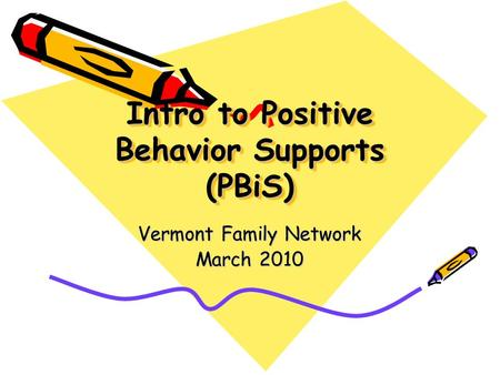 Intro to Positive Behavior Supports (PBiS) Vermont Family Network March 2010.