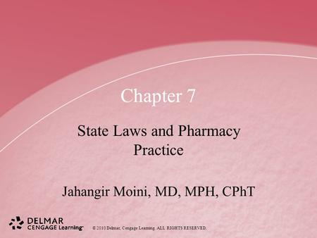 © 2010 Delmar, Cengage Learning. ALL RIGHTS RESERVED. Chapter 7 State Laws and Pharmacy Practice Jahangir Moini, MD, MPH, CPhT.