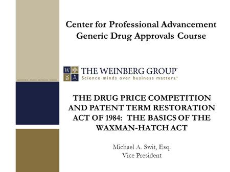 THE DRUG PRICE COMPETITION AND PATENT TERM RESTORATION ACT OF 1984: THE BASICS OF THE WAXMAN-HATCH ACT Michael A. Swit, Esq. Vice President Center for.