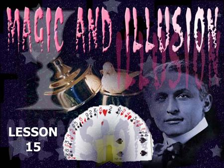 LESSON 15. enter the world of illusions and magic. study some tricks and learn what makes a good magician. read about the famous illusionist, Houdini.