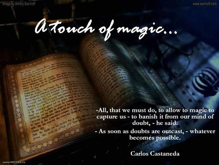 A touch of magic… -All, that we must do, to allow to magic to capture us - to banish it from our mind of doubt, - he said. - As soon as doubts are outcast,