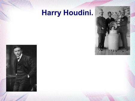 Harry Houdini.. About Houdini. Houdini was known for his stunts and amazing escapes, he toured England, Scotland the Netherlands, Germany, France and.