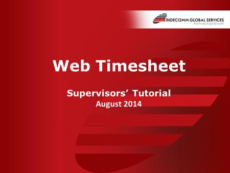 Www.indecomm.net www.indecomm.net Date: © 2014 Indecomm Global Services Confidential Web Timesheet Supervisors' Tutorial August 2014.
