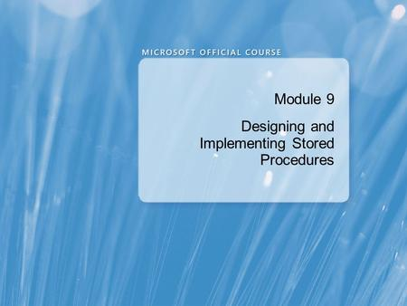 Module 9 Designing and Implementing Stored Procedures.