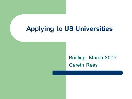 Applying to US Universities Briefing: March 2005 Gareth Rees.