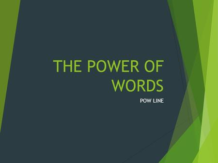 THE POWER OF WORDS POW LINE. How many of you have ever done the following: – Begged your parents to stay home from school – Asked your parents for spending.