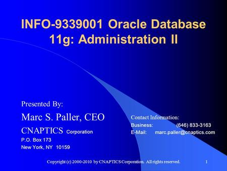 Copyright (c) 2000-2010 by CNAPTICS Corporation. All rights reserved.1 INFO-9339001 Oracle Database 11g: Administration II Presented By: Marc S. Paller,