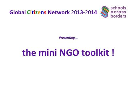 Global Citizens Network 2013-2014 Presenting... the mini NGO toolkit !