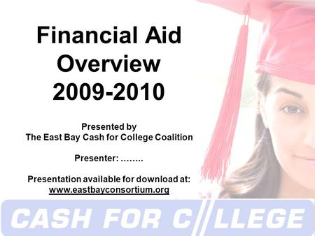 Copyright 2008 Financial Aid Overview 2009-2010 Presented by The East Bay Cash for College Coalition Presenter: …….. Presentation available for download.