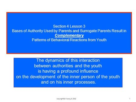 Copyright Ed Young, 9, 2002 1 Section 4 Lesson 3 Bases of Authority Used by Parents and Surrogate Parents Result in Complementary Patterns of Behavioral.