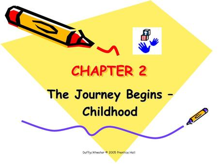 Duffy/Atwater © 2005 Prentice Hall CHAPTER 2 The Journey Begins – Childhood.