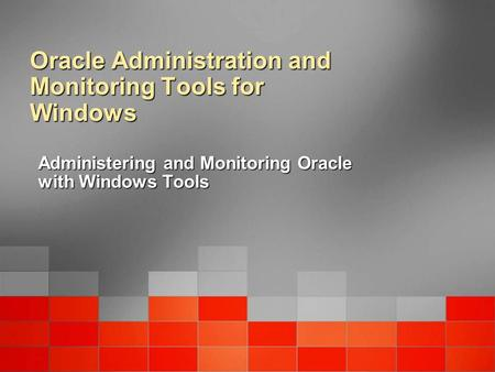 Oracle Administration and Monitoring Tools for Windows Administering and Monitoring Oracle with Windows Tools.