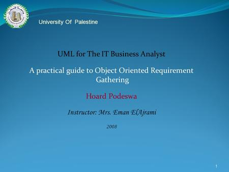 1 UML for The IT Business Analyst A practical guide to Object Oriented Requirement Gathering Hoard Podeswa Instructor: Mrs. Eman ElAjrami 2008 University.