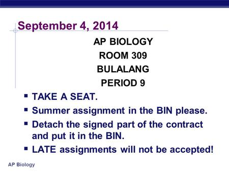 AP Biology September 4, 2014 AP BIOLOGY ROOM 309 BULALANG PERIOD 9  TAKE A SEAT.  Summer assignment in the BIN please.  Detach the signed part of the.