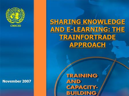 CNUCED SHARING KNOWLEDGE AND E-LEARNING: THE TRAINFORTRADE APPROACH November 2007.