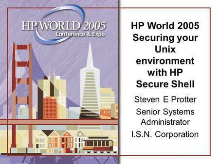 HP World 2005 Securing your Unix environment with HP Secure Shell Steven E Protter Senior Systems Administrator I.S.N. Corporation.