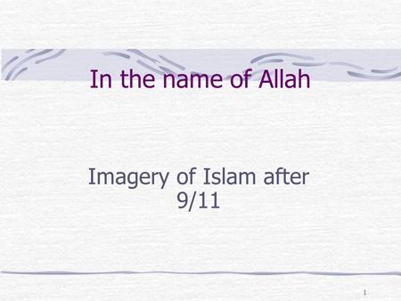 1 In the name of Allah Imagery of Islam after 9/11.