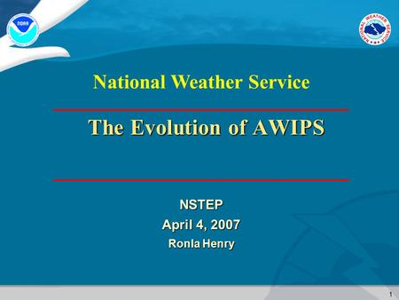 1 National Weather Service The Evolution of AWIPS NSTEP April 4, 2007 Ronla Henry.