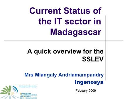 Current Status of the IT sector in Madagascar A quick overview for the SSLEV Mrs Miangaly Andriamampandry Ingenosya Febuary 2009.