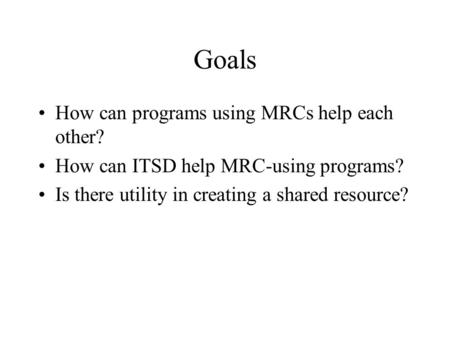 Goals How can programs using MRCs help each other? How can ITSD help MRC-using programs? Is there utility in creating a shared resource?
