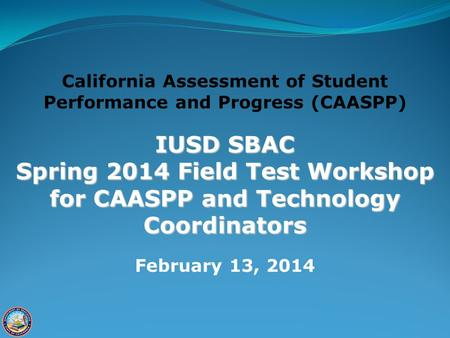 California Assessment of Student Performance and Progress (CAASPP) IUSD SBAC Spring 2014 Field Test Workshop for CAASPP and Technology Coordinators February.