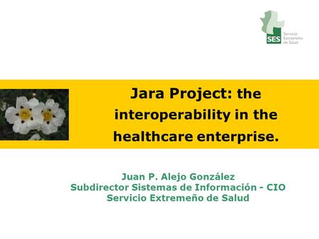 Jara Project: the interoperability in the healthcare enterprise. Juan P. Alejo González Subdirector Sistemas de Información - CIO Servicio Extremeño de.