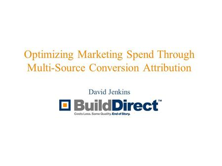 Optimizing Marketing Spend Through Multi-Source Conversion Attribution David Jenkins.