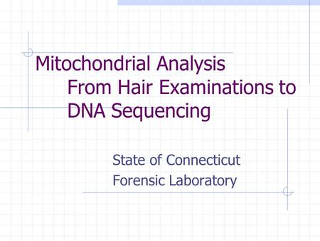 Mitochondrial Analysis From Hair Examinations to DNA Sequencing State of Connecticut Forensic Laboratory.