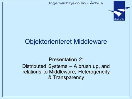 Objektorienteret Middleware Presentation 2: Distributed Systems – A brush up, and relations to Middleware, Heterogeneity & Transparency.