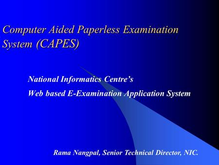 National Informatics Centre's Web based E-Examination Application System Computer Aided Paperless Examination System System (CAPES) Rama Nangpal, Senior.