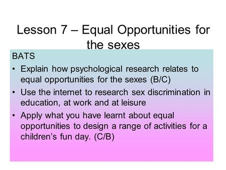 Lesson 7 – Equal Opportunities for the sexes BATS Explain how psychological research relates to equal opportunities for the sexes (B/C) Use the internet.
