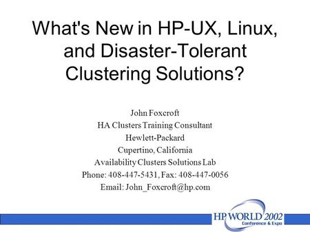 What's New in HP-UX, Linux, and Disaster-Tolerant Clustering Solutions? John Foxcroft HA Clusters Training Consultant Hewlett-Packard Cupertino, California.