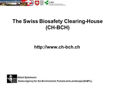 The Swiss Biosafety Clearing-House (CH-BCH)  Swiss Agency for the Environment, Forests and Landscape (SAEFL) Albert Spielmann.