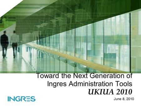 Toward the Next Generation of Ingres Administration Tools UKIUA 2010 June 8, 2010.