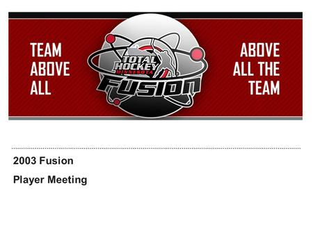 2003 Fusion Player Meeting. Introductions Who are you? What school do you go to? Who is your favorite NHL player? What do you like to do outside of hockey?