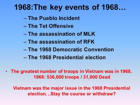 1968:The key events of 1968… –The Pueblo Incident –The Tet Offensive –The assassination of MLK –The assassination of RFK –The 1968 Democratic Convention.