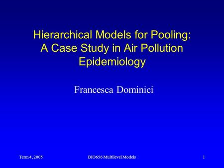 Term 4, 2005BIO656 Multilevel Models1 Hierarchical Models for Pooling: A Case Study in Air Pollution Epidemiology Francesca Dominici.