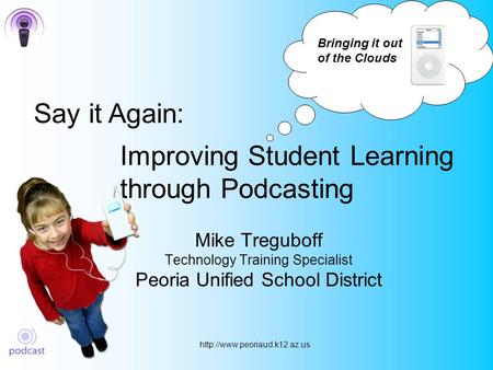 Improving Student Learning through Podcasting Mike Treguboff Technology Training Specialist Peoria Unified School District.
