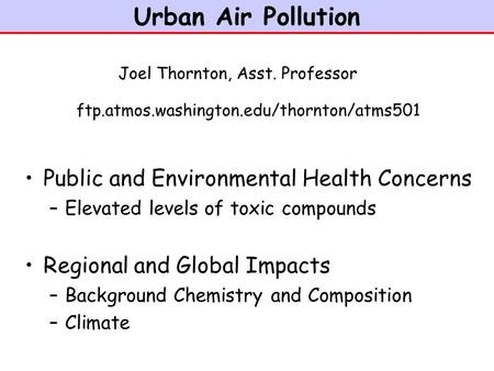 Urban Air Pollution Public and Environmental Health Concerns –Elevated levels of toxic compounds Regional and Global Impacts –Background Chemistry and.