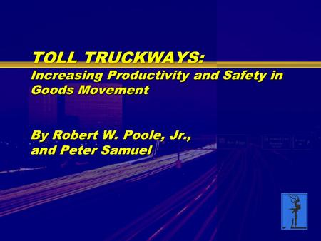 TOLL TRUCKWAYS: Increasing Productivity and Safety in Goods Movement By Robert W. Poole, Jr., and Peter Samuel.