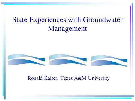 State Experiences with Groundwater Management Ronald Kaiser, Texas A&M University.