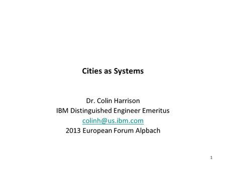 1 Cities as Systems Dr. Colin Harrison IBM Distinguished Engineer Emeritus 2013 European Forum Alpbach.